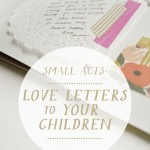 Small Acts: Love Letters to Your Children